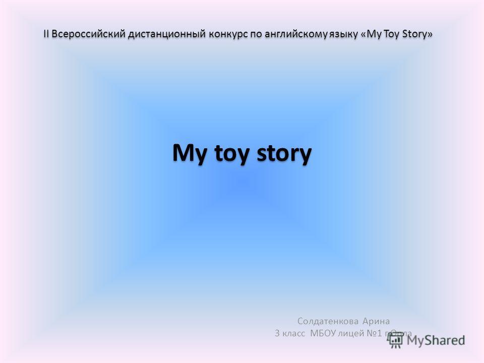 My toy story Солдатенкова Арина 3 класс МБОУ лицей 1 г.Орла II Всероссийский дистанционный конкурс по английскому языку «My Toy Story»