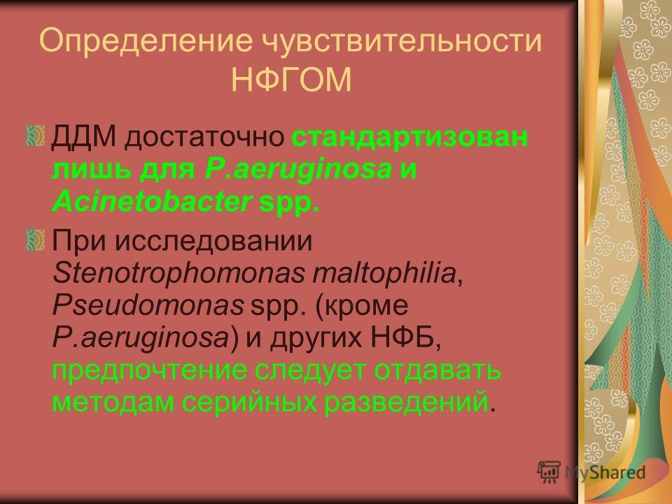 Определение чувствительности НФГОМ ДДМ достаточно стандартизован лишь для P.aeruginosa и Acinetobacter spp. При исследовании Stenotrophomonas maltophilia, Pseudomonas spp. (кроме P.aeruginosa) и других НФБ, предпочтение следует отдавать методам серий