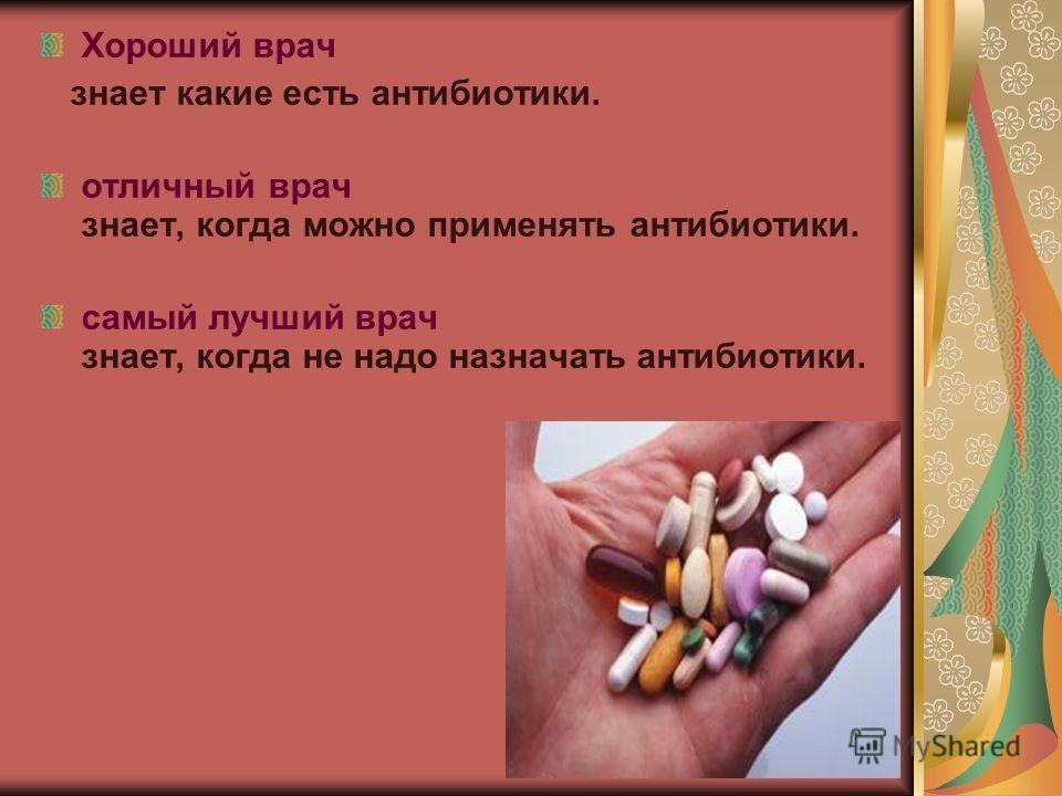 Хороший врач знает какие есть антибиотики. отличный врач знает, когда можно применять антибиотики. самый лучший врач знает, когда не надо назначать антибиотики.
