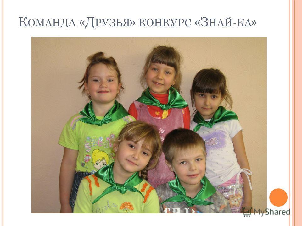 К ОМАНДА «Д РУЗЬЯ » КОНКУРС «З НАЙ - КА »
