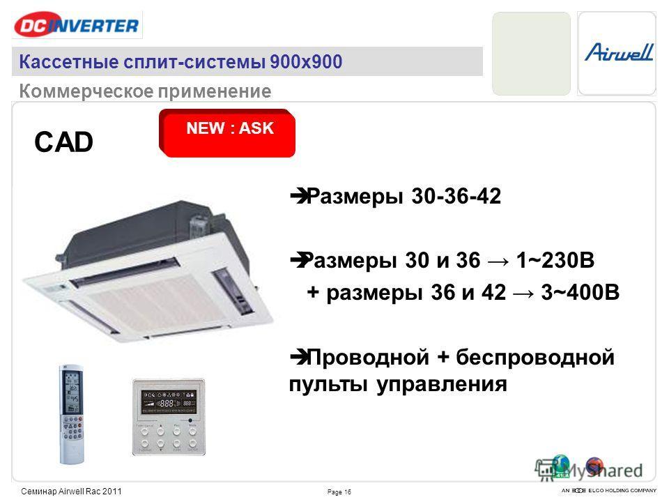 Page 16 Семинар Airwell Rac 2011 CAD NEW : ASK Кассетные сплит-системы 900х900 Коммерческое применение Размеры 30-36-42 Размеры 30 и 36 1~230В + размеры 36 и 42 3~400В Проводной + беспроводной пульты управления
