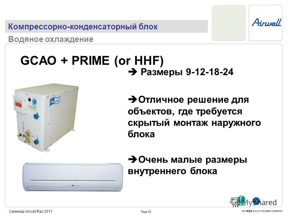 Page 29 Семинар Airwell Rac 2011 GCAO + PRIME (or HHF) Размеры 9-12-18-24 Отличное решение для объектов, где требуется скрытый монтаж наружного блока Очень малые размеры внутреннего блока Компрессорно-конденсаторный блок Водяное охлаждение