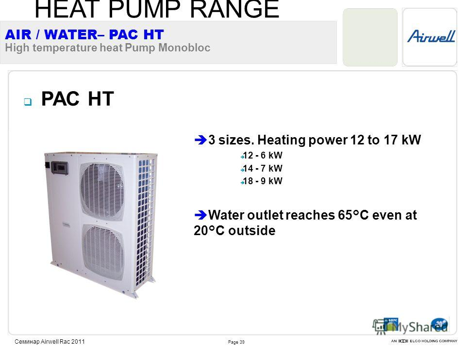 Page 39 Семинар Airwell Rac 2011 PAC HT 3 sizes. Heating power 12 to 17 kW 12 - 6 kW 14 - 7 kW 18 - 9 kW Water outlet reaches 65°C even at 20°C outside AIR / WATER– PAC HT High temperature heat Pump Monobloc HEAT PUMP RANGE