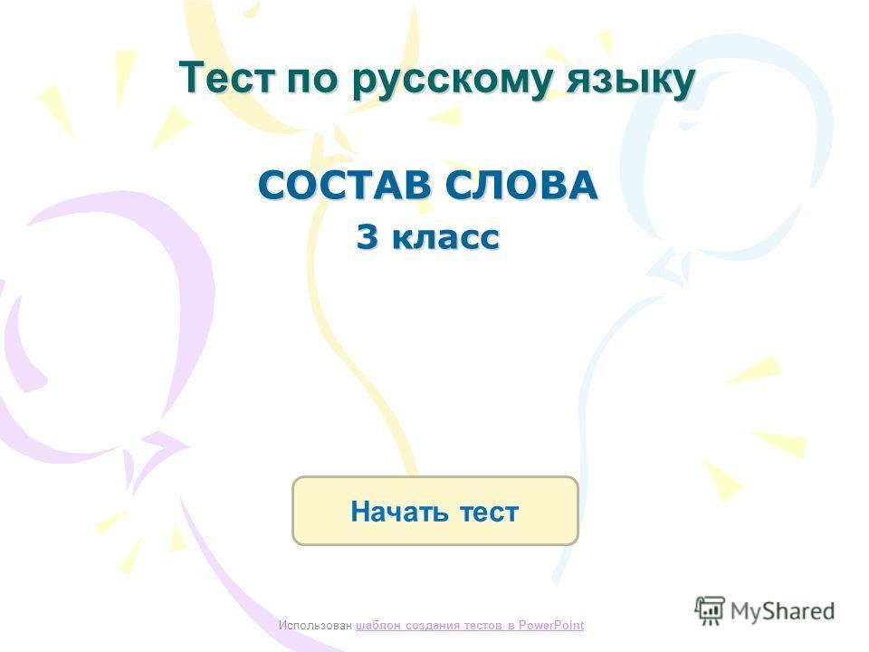 Тест по русскому языку Начать тест Использован шаблон создания тестов в PowerPointшаблон создания тестов в PowerPoint СОСТАВ СЛОВА 3 класс
