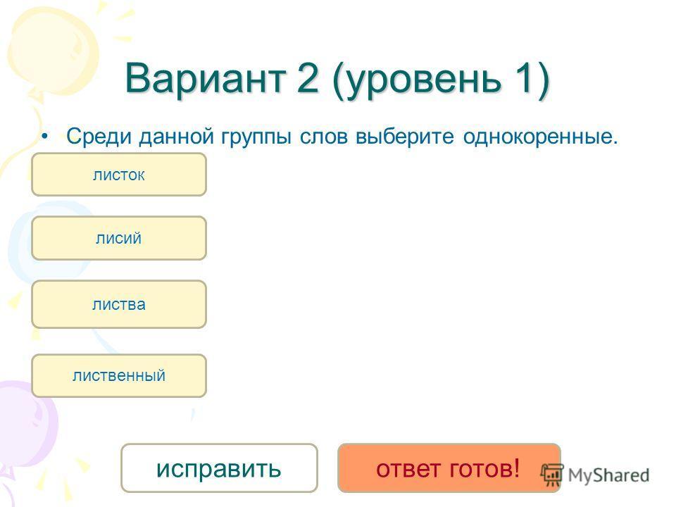 Вариант 2 (уровень 1) Среди данной группы слов выберите однокоренные. лиственный листва листок лисий исправитьответ готов!