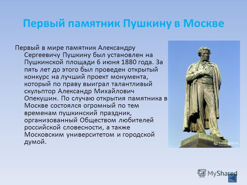 Первый памятник Пушкину в Москве Первый в мире памятник Александру Сергеевичу Пушкину был установлен на Пушкинской площади 6 июня 1880 года. За пять лет до этого был проведен открытый конкурс на лучший проект монумента, который по праву выиграл талан