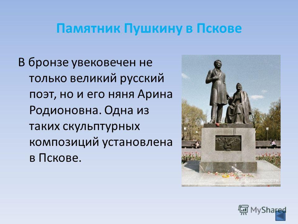 Памятник Пушкину в Пскове В бронзе увековечен не только великий русский поэт, но и его няня Арина Родионовна. Одна из таких скульптурных композиций установлена в Пскове.