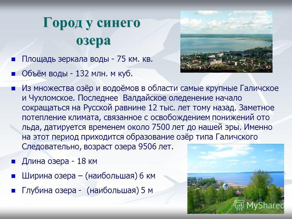 Город у синего озера Площадь зеркала воды - 75 км. кв. Объём воды - 132 млн. м куб. Из множества озёр и водоёмов в области самые крупные Галичское и Чухломское. Последнее Валдайское оледенение начало сокращаться на Русской равнине 12 тыс. лет тому на