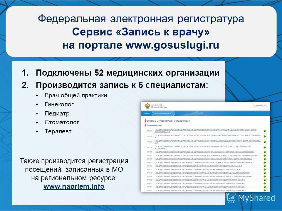 Федеральная электронная регистратура Cервис «Запись к врачу» на портале www.gosuslugi.ru 1.Подключены 52 медицинских организации 2.Производится запись к 5 специалистам: -Врач общей практики -Гинеколог -Педиатр -Стоматолог -Терапевт Также производится