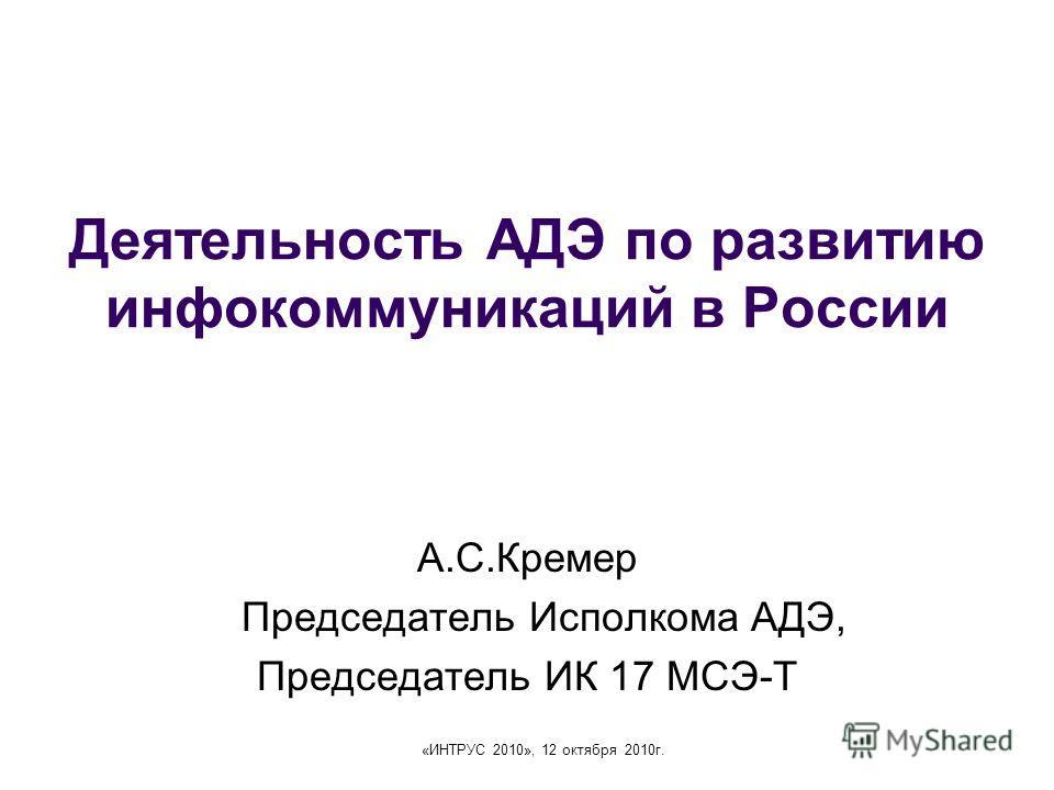 «ИНТРУС 2010», 12 октября 2010г. Деятельность АДЭ по развитию инфокоммуникаций в России А.С.Кремер Председатель Исполкома АДЭ, Председатель ИК 17 МСЭ-Т