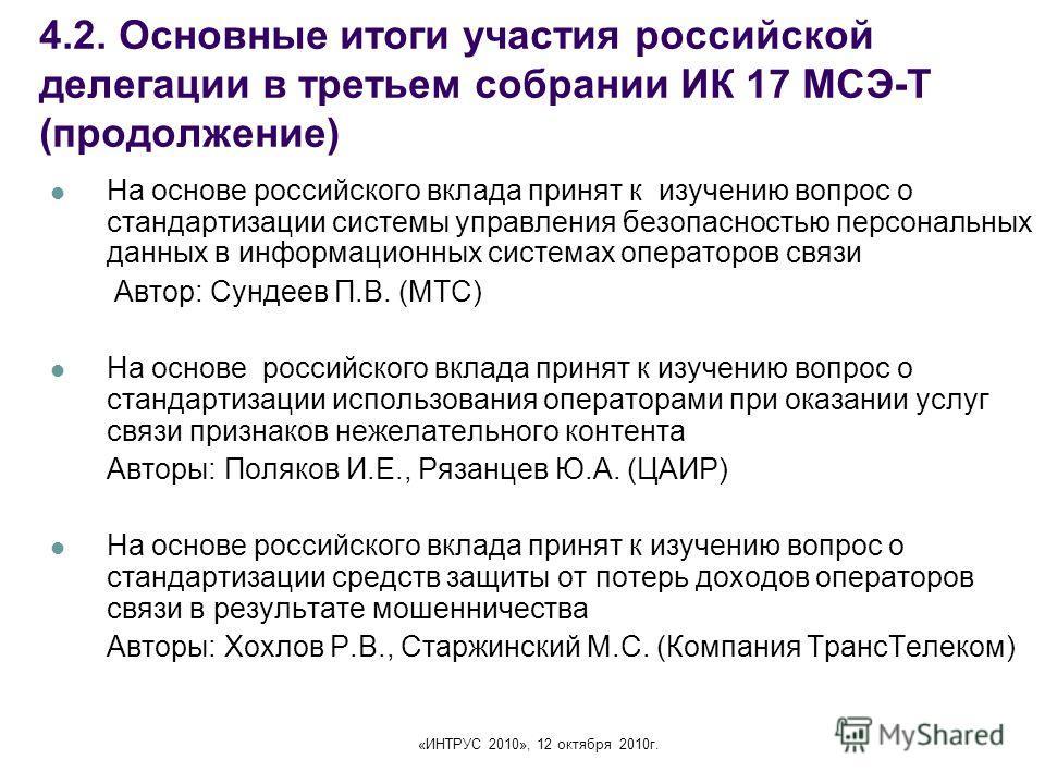 «ИНТРУС 2010», 12 октября 2010г. 4.2. Основные итоги участия российской делегации в третьем собрании ИК 17 МСЭ-Т (продолжение) На основе российского вклада принят к изучению вопрос о стандартизации системы управления безопасностью персональных данных