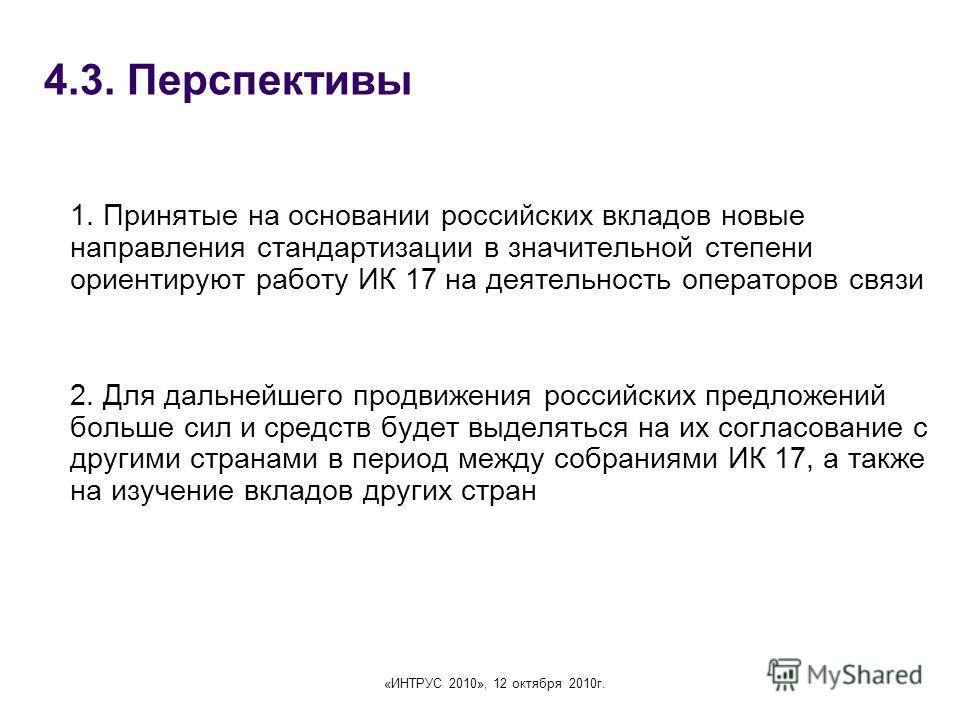 «ИНТРУС 2010», 12 октября 2010г. 4.3. Перспективы 1. Принятые на основании российских вкладов новые направления стандартизации в значительной степени ориентируют работу ИК 17 на деятельность операторов связи 2. Для дальнейшего продвижения российских