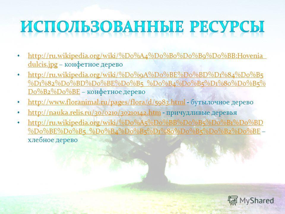 http://ru.wikipedia.org/wiki/%D0%A4%D0%B0%D0%B9%D0%BB:Hovenia_ dulcis.jpg – конфетное дерево http://ru.wikipedia.org/wiki/%D0%A4%D0%B0%D0%B9%D0%BB:Hovenia_ dulcis.jpg http://ru.wikipedia.org/wiki/%D0%9A%D0%BE%D0%BD%D1%84%D0%B5 %D1%82%D0%BD%D0%BE%D0%B