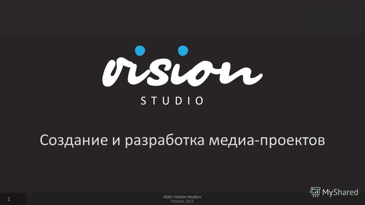 ООО «Vision-Studio» Москва, 2013 Создание и разработка медиа-проектов 1