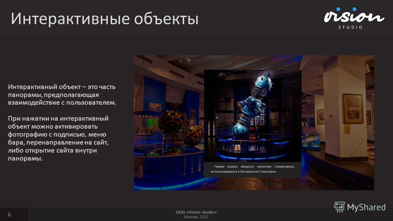 ООО «Vision-Studio» Москва, 2013 Интерактивные объекты 6 Интерактивный объект – это часть панорамы, предполагающая взаимодействие с пользователем. При нажатии на интерактивный объект можно активировать фотографию с подписью, меню бара, перенаправлени