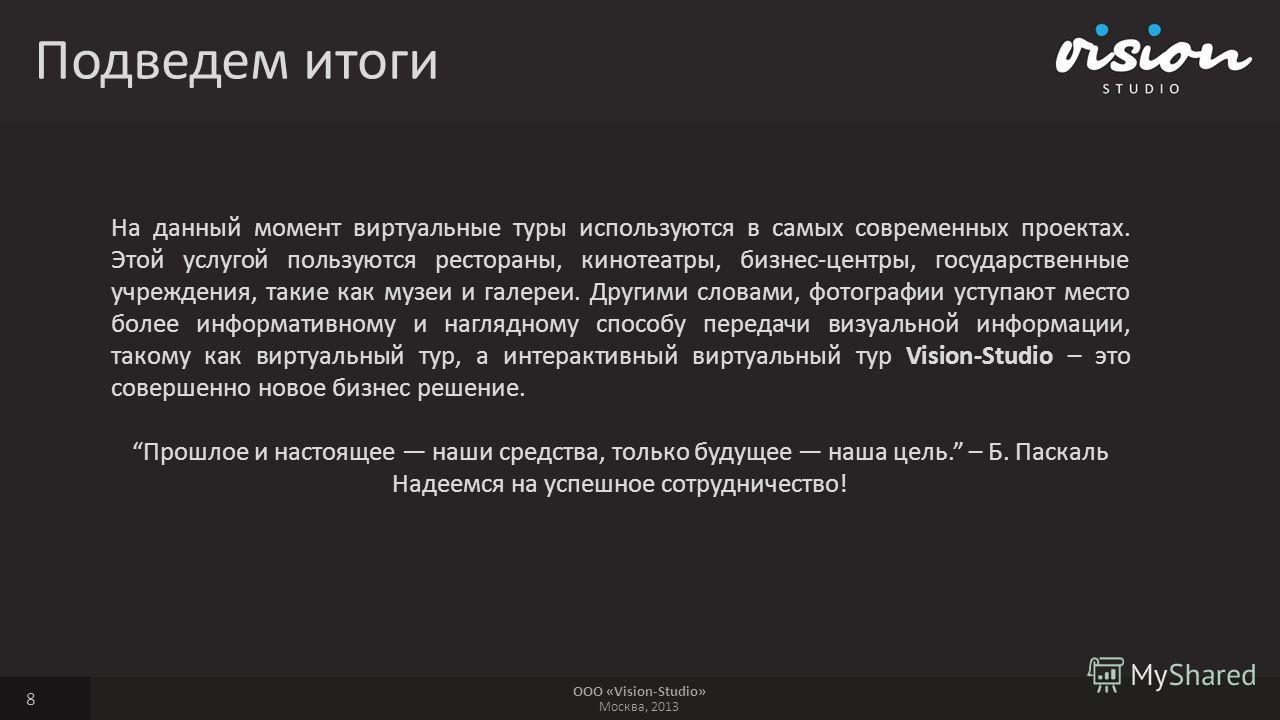 ООО «Vision-Studio» Москва, 2013 Подведем итоги 8 На данный момент виртуальные туры используются в самых современных проектах. Этой услугой пользуются рестораны, кинотеатры, бизнес-центры, государственные учреждения, такие как музеи и галереи. Другим