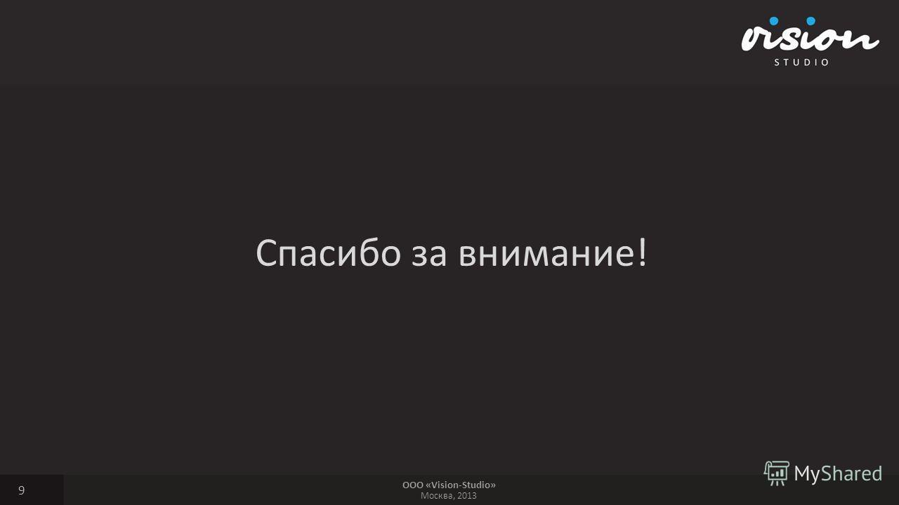 ООО «Vision-Studio» Москва, 2013 Спасибо за внимание! 9