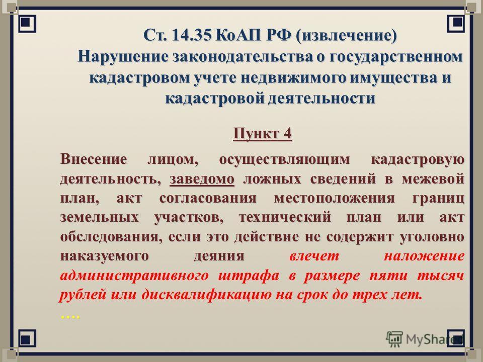 Ст. 14.35 КоАП РФ (извлечение) Нарушение законодательства о государственном кадастровом учете недвижимого имущества и кадастровой деятельности Пункт 4 Внесение лицом, осуществляющим кадастровую деятельность, заведомо ложных сведений в межевой план, а