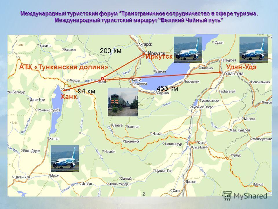 АТК «Тункинская долина» 200 км 455 км Улан-Удэ Ханх 94 км Иркутск 2 Международный туристский форум Трансграничное сотрудничество в сфере туризма. Международный туристский маршрут Великий Чайный путь