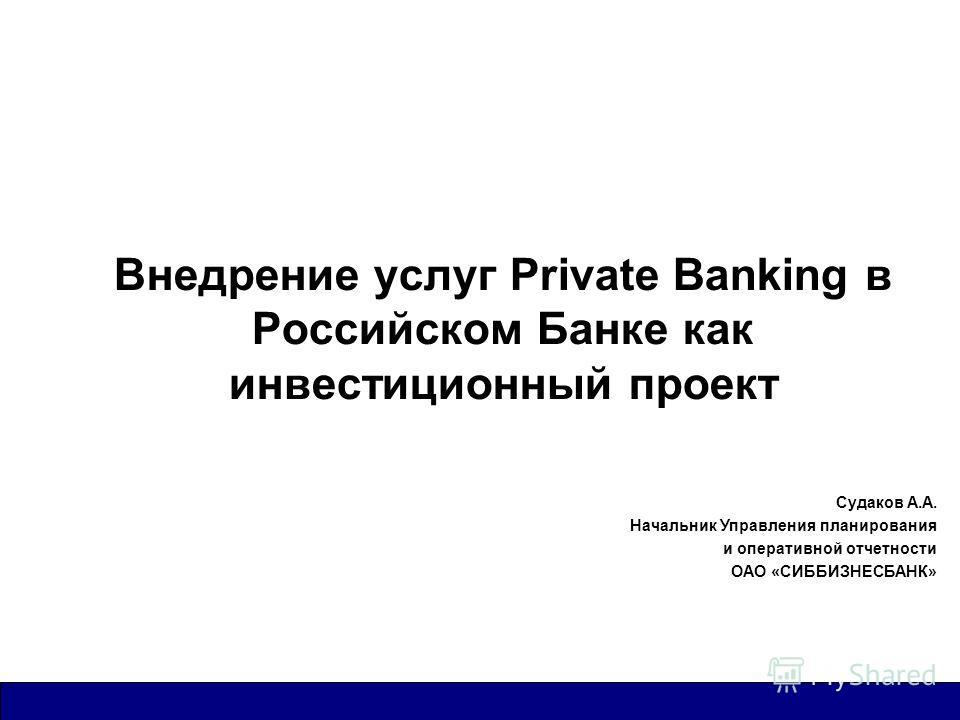 Внедрение услуг Private Banking в Российском Банке как инвестиционный проект Судаков А.А. Начальник Управления планирования и оперативной отчетности ОАО «СИББИЗНЕСБАНК»