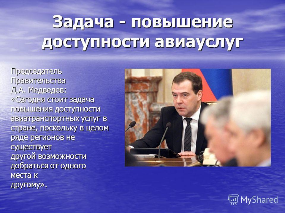 Задача - повышение доступности авиауслуг ПредседательПравительства Д.А. Медведев: «Сегодня стоит задача повышения доступности авиатранспортных услуг в стране, поскольку в целом ряде регионов не существует другой возможности добраться от одного места