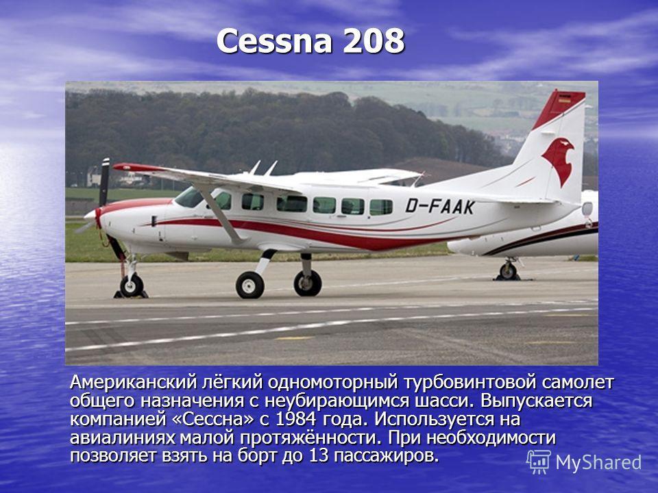 Cessna 208 Американский лёгкий одномоторный турбовинтовой самолет общего назначения с неубирающимся шасси. Выпускается компанией «Сессна» с 1984 года. Используется на авиалиниях малой протяжённости. При необходимости позволяет взять на борт до 13 пас