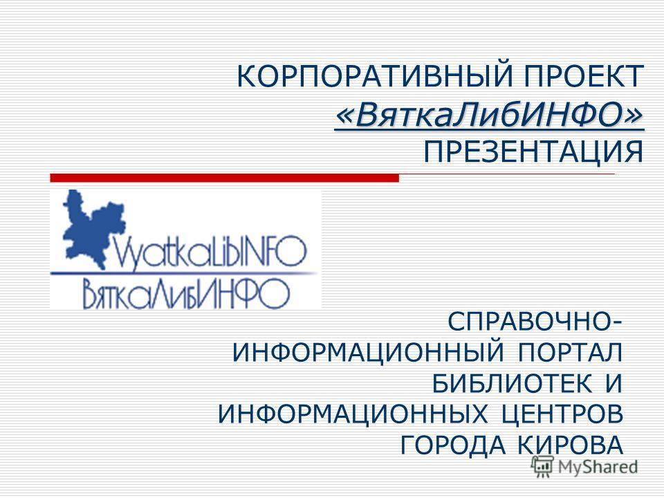 «ВяткаЛибИНФО» КОРПОРАТИВНЫЙ ПРОЕКТ «ВяткаЛибИНФО» ПРЕЗЕНТАЦИЯ СПРАВОЧНО- ИНФОРМАЦИОННЫЙ ПОРТАЛ БИБЛИОТЕК И ИНФОРМАЦИОННЫХ ЦЕНТРОВ ГОРОДА КИРОВА