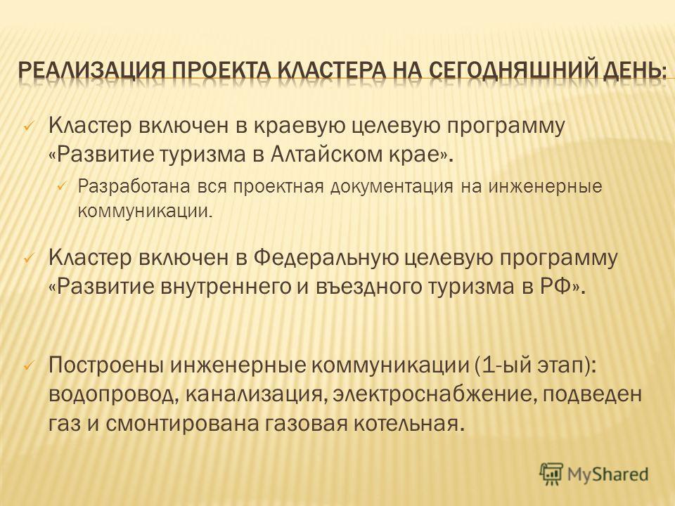 Кластер включен в краевую целевую программу «Развитие туризма в Алтайском крае». Разработана вся проектная документация на инженерные коммуникации. Кластер включен в Федеральную целевую программу «Развитие внутреннего и въездного туризма в РФ». Постр