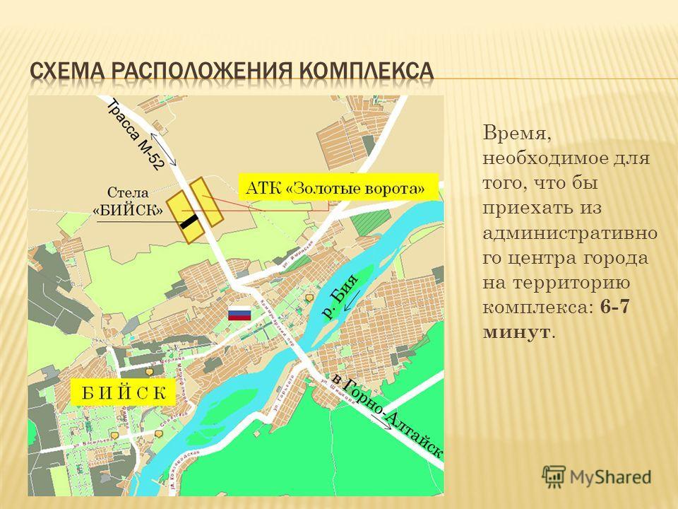 Время, необходимое для того, что бы приехать из административно го центра города на территорию комплекса: 6-7 минут.