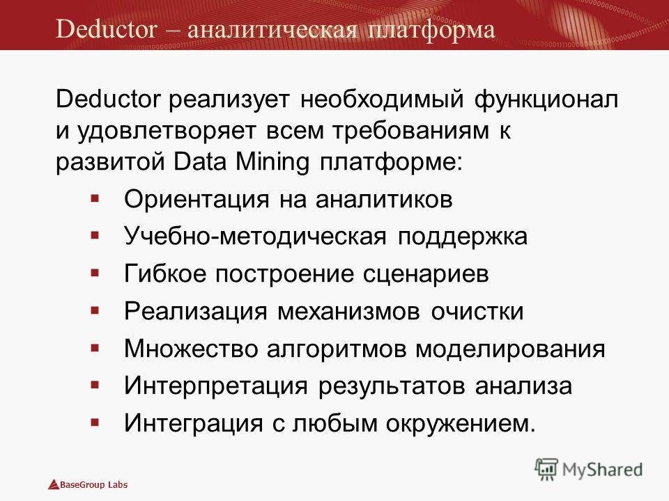 BaseGroup Labs Deductor – аналитическая платформа Deductor реализует необходимый функционал и удовлетворяет всем требованиям к развитой Data Mining платформе: Ориентация на аналитиков Учебно-методическая поддержка Гибкое построение сценариев Реализац
