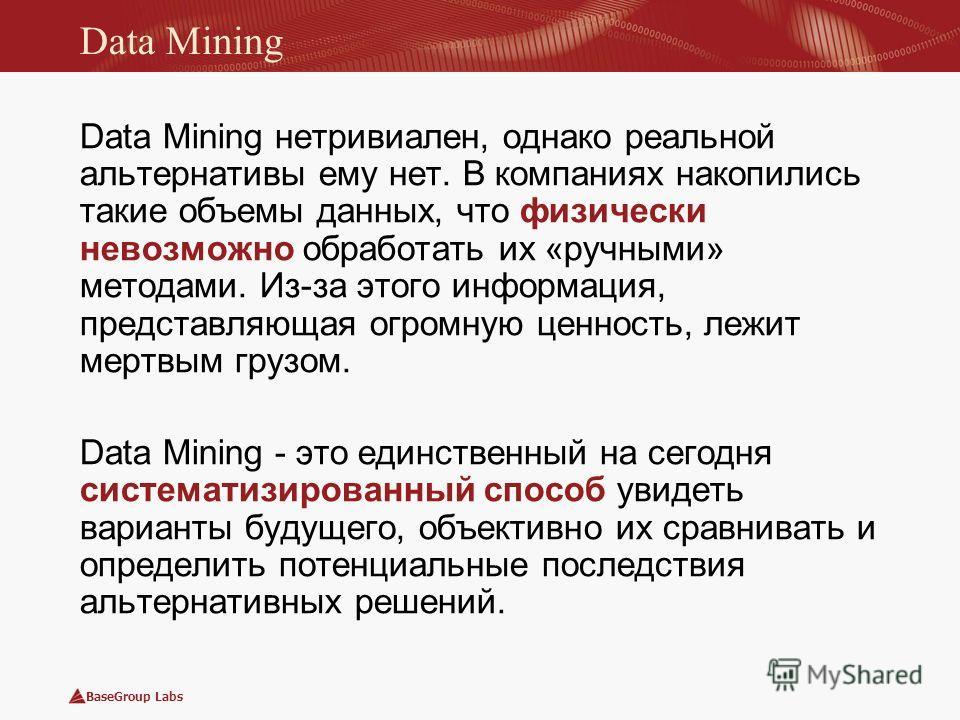 BaseGroup Labs Data Mining Data Mining нетривиален, однако реальной альтернативы ему нет. В компаниях накопились такие объемы данных, что физически невозможно обработать их «ручными» методами. Из-за этого информация, представляющая огромную ценность,