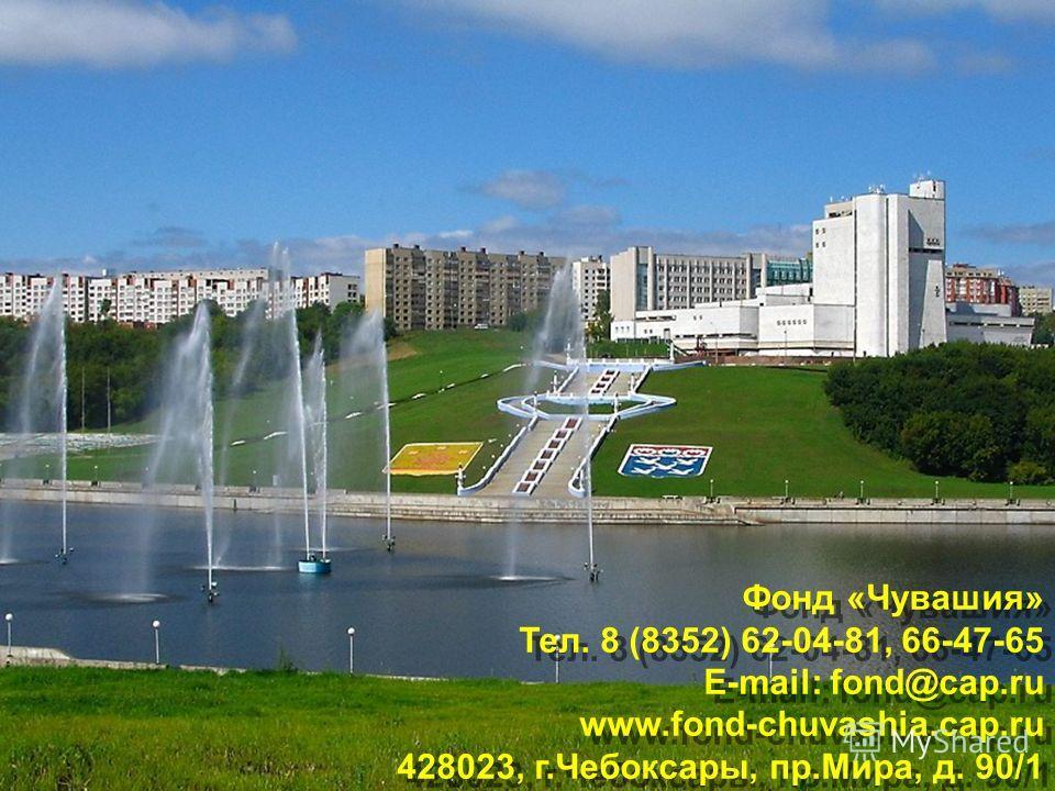 Фонд «Чувашия» Тел. 8 (8352) 62-04-81, 66-47-65 E-mail: fond@cap.ru www.fond-chuvashia.cap.ru 428023, г.Чебоксары, пр.Мира, д. 90/1 Фонд «Чувашия» Тел. 8 (8352) 62-04-81, 66-47-65 E-mail: fond@cap.ru www.fond-chuvashia.cap.ru 428023, г.Чебоксары, пр.