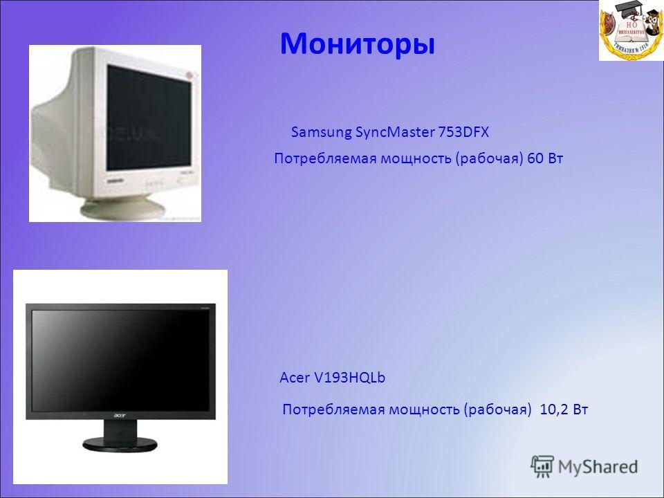Мониторы Samsung SyncMaster 753DFX Acer V193HQLb Потребляемая мощность (рабочая) 60 Вт Потребляемая мощность (рабочая) 10,2 Вт