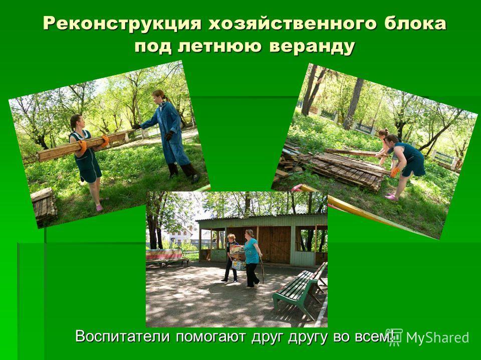 Реконструкция хозяйственного блока под летнюю веранду Воспитатели помогают друг другу во всем!