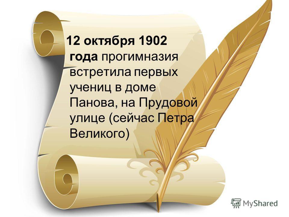 12 октября 1902 года прогимназия встретила первых учениц в доме Панова, на Прудовой улице (сейчас Петра Великого)