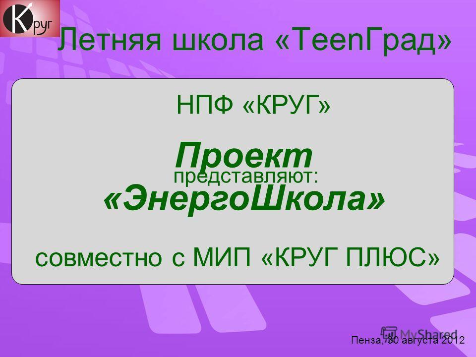 Летняя школа «TeenГрад» Пенза, 30 августа 2012 НПФ «КРУГ» совместно с МИП «КРУГ ПЛЮС» Проект «ЭнергоШкола» представляют: