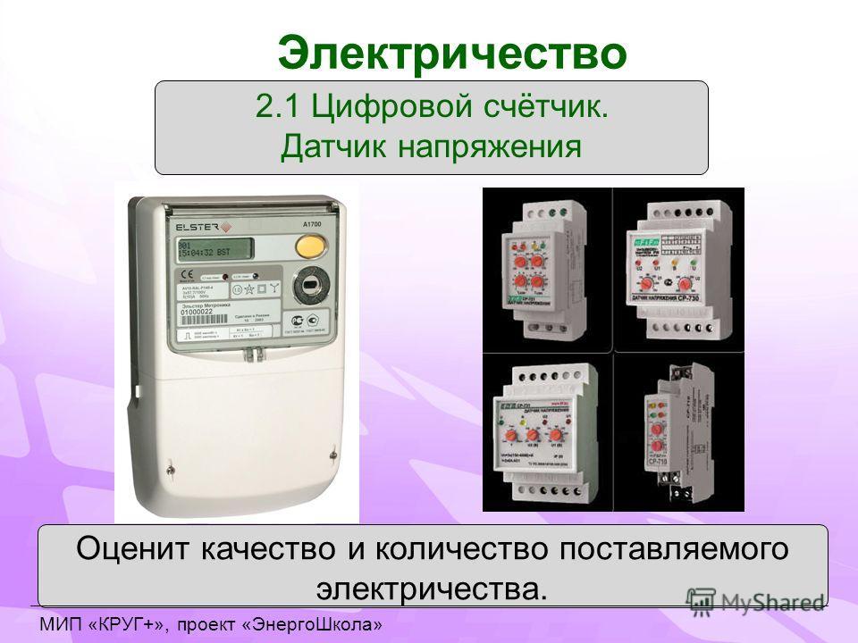 2.1 Цифровой счётчик. Датчик напряжения Оценит качество и количество поставляемого электричества. Электричество МИП «КРУГ+», проект «ЭнергоШкола»