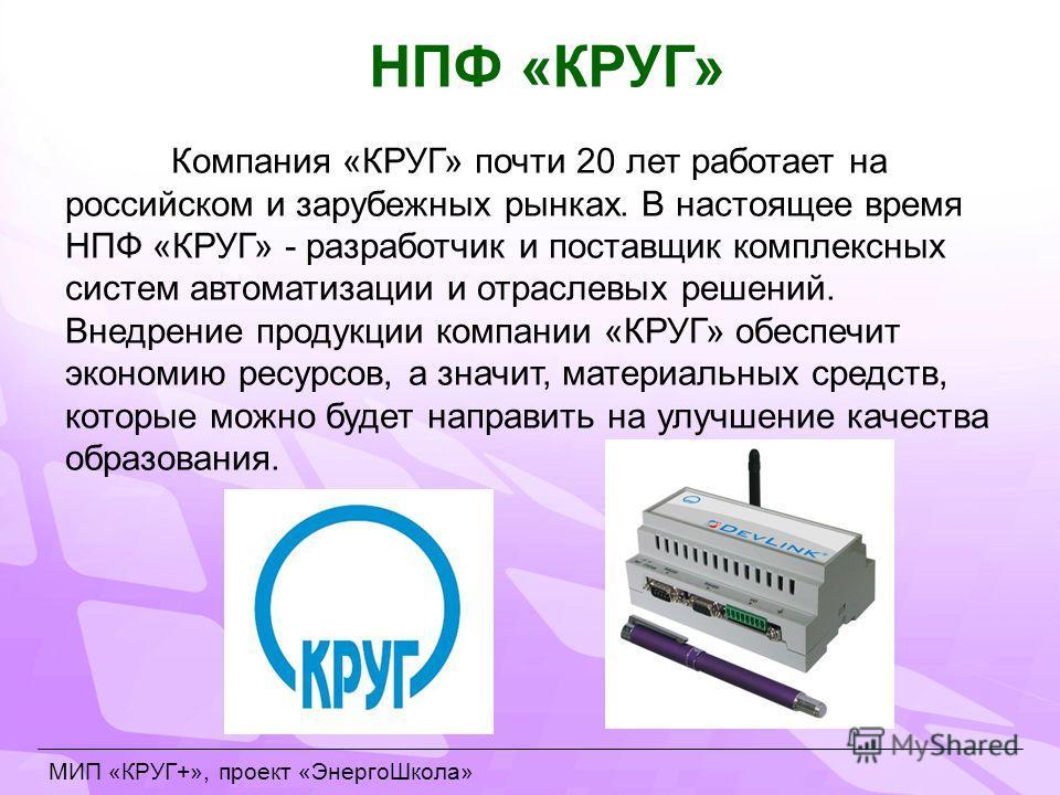 Компания «КРУГ» почти 20 лет работает на российском и зарубежных рынках. В настоящее время НПФ «КРУГ» - разработчик и поставщик комплексных систем автоматизации и отраслевых решений. Внедрение продукции компании «КРУГ» обеспечит экономию ресурсов, а