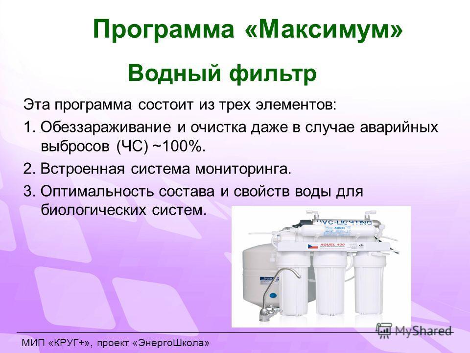 Эта программа состоит из трех элементов: 1. Обеззараживание и очистка даже в случае аварийных выбросов (ЧС) ~100%. 2. Встроенная система мониторинга. 3. Оптимальность состава и свойств воды для биологических систем. МИП «КРУГ+», проект «ЭнергоШкола»