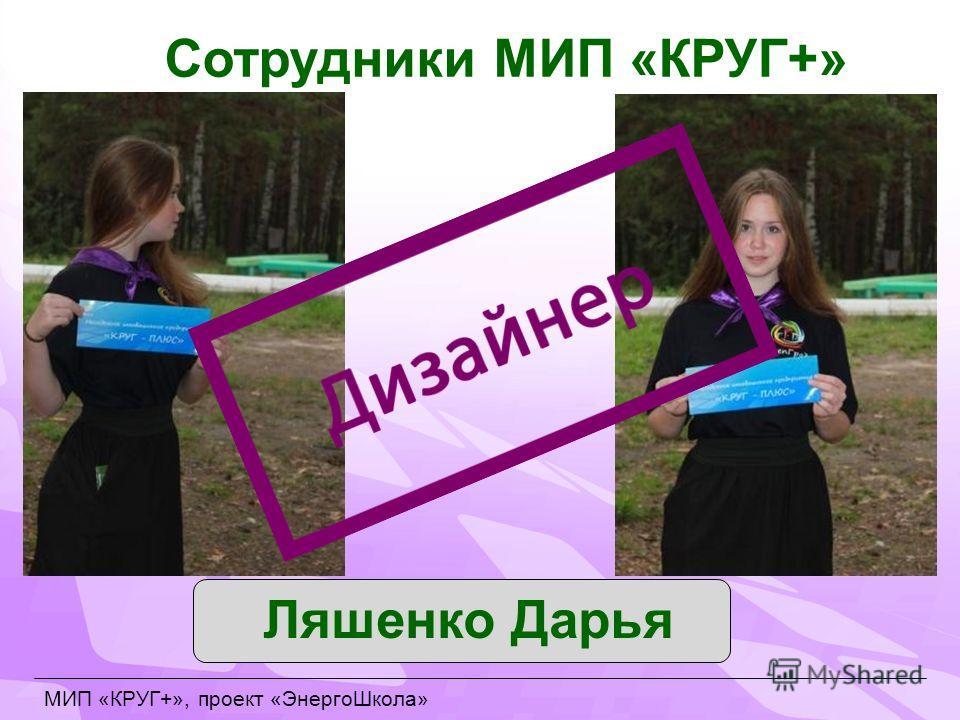 Сотрудники МИП «КРУГ+» Ляшенко Дарья МИП «КРУГ+», проект «ЭнергоШкола»