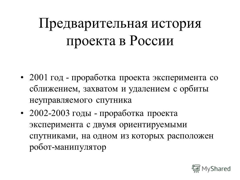 Предварительная история проекта в России 2001 год - проработка проекта эксперимента со сближением, захватом и удалением с орбиты неуправляемого спутника 2002-2003 годы - проработка проекта эксперимента с двумя ориентируемыми спутниками, на одном из к