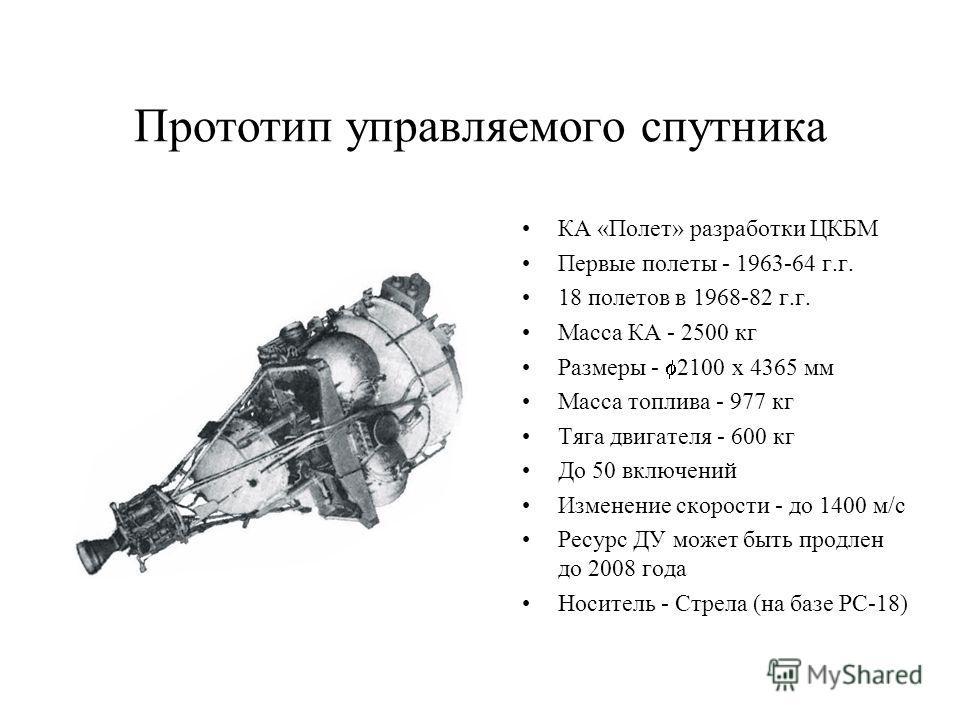 Прототип управляемого спутника КА «Полет» разработки ЦКБМ Первые полеты - 1963-64 г.г. 18 полетов в 1968-82 г.г. Масса КА - 2500 кг Размеры - 2100 х 4365 мм Масса топлива - 977 кг Тяга двигателя - 600 кг До 50 включений Изменение скорости - до 1400 м