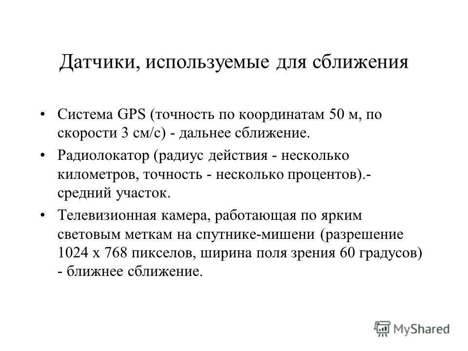 Датчики, используемые для сближения Система GPS (точность по координатам 50 м, по скорости 3 см/с) - дальнее сближение. Радиолокатор (радиус действия - несколько километров, точность - несколько процентов).- средний участок. Телевизионная камера, раб