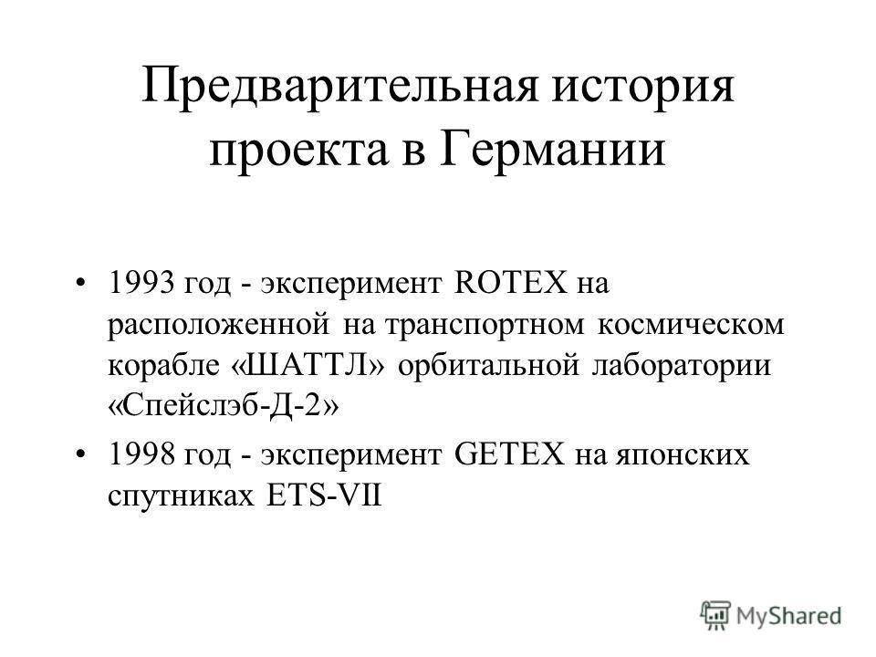 Предварительная история проекта в Германии 1993 год - эксперимент ROTEX на расположенной на транспортном космическом корабле «ШАТТЛ» орбитальной лаборатории «Спейслэб-Д-2» 1998 год - эксперимент GETEX на японских спутниках ETS-VII