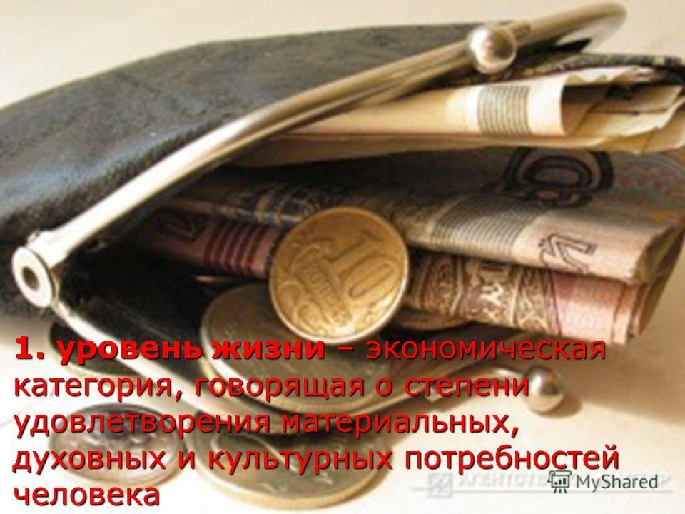 1. уровень жизни – экономическая категория, говорящая о степени удовлетворения материальных, духовных и культурных потребностей человека