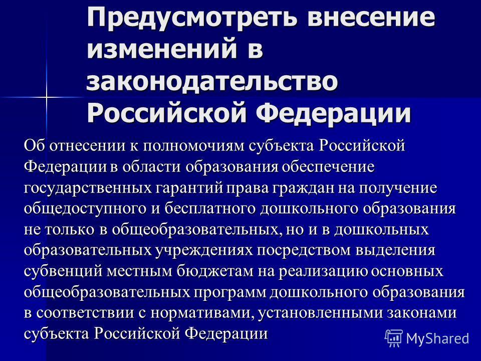 Предусмотреть внесение изменений в законодательство Российской Федерации Об отнесении к полномочиям субъекта Российской Федерации в области образования обеспечение государственных гарантий права граждан на получение общедоступного и бесплатного дошко