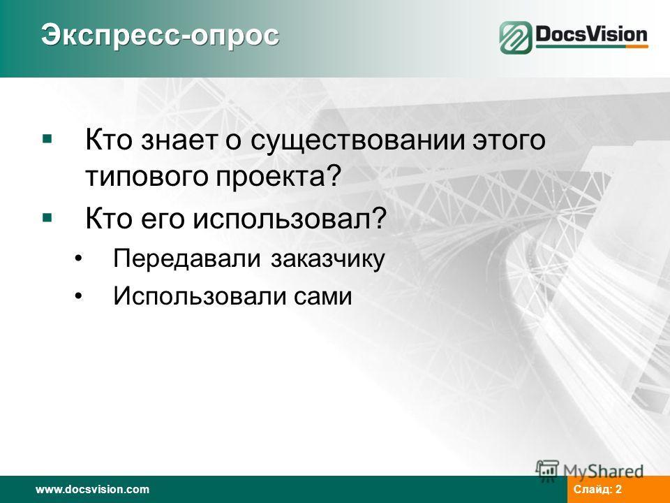 www.docsvision.comСлайд: 2 Экспресс-опрос Кто знает о существовании этого типового проекта? Кто его использовал? Передавали заказчику Использовали сами