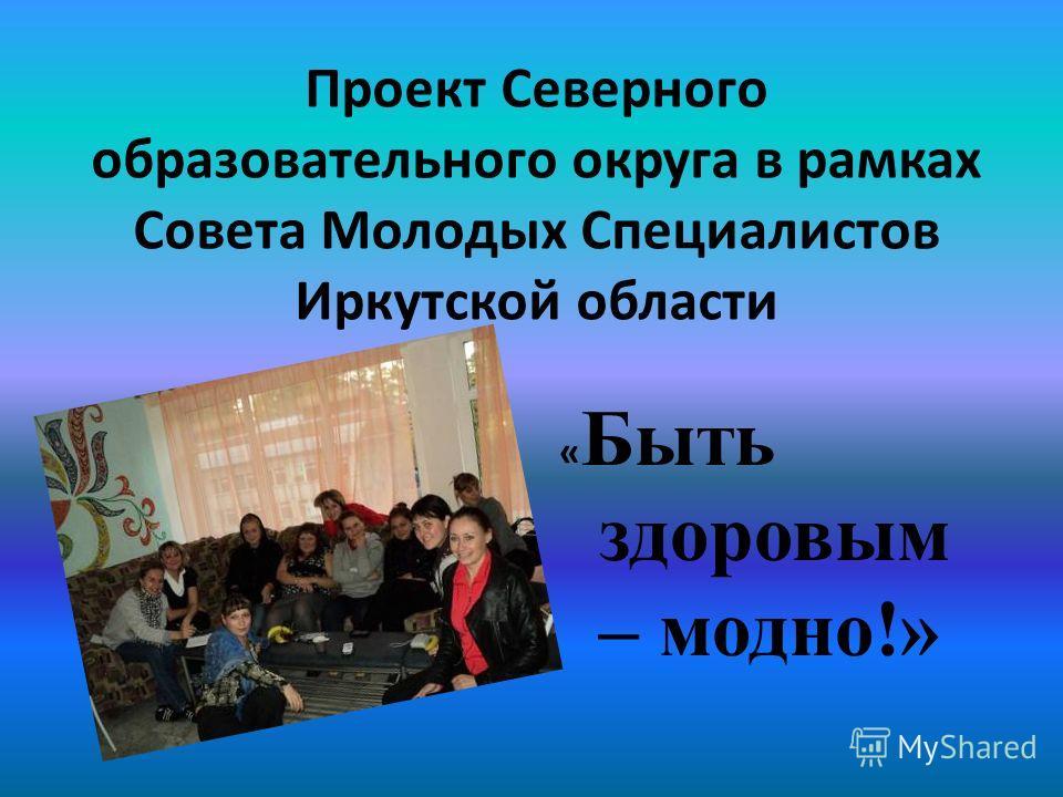 Проект Северного образовательного округа в рамках Совета Молодых Специалистов Иркутской области « Быть здоровым – модно!»