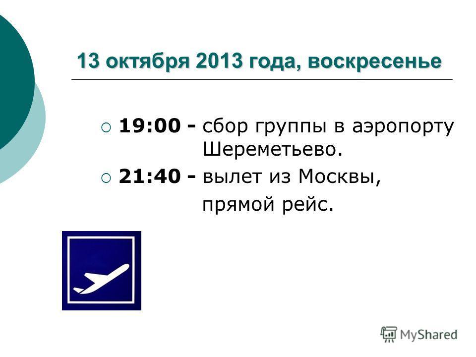 13 октября 2013 года, воскресенье 19:00 - сбор группы в аэропорту Шереметьево. 21:40 - вылет из Москвы, прямой рейс.