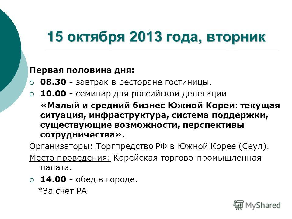 15 октября 2013 года, вторник Первая половина дня: 08.30 - завтрак в ресторане гостиницы. 10.00 - семинар для российской делегации «Малый и средний бизнес Южной Кореи: текущая ситуация, инфраструктура, система поддержки, существующие возможности, пер